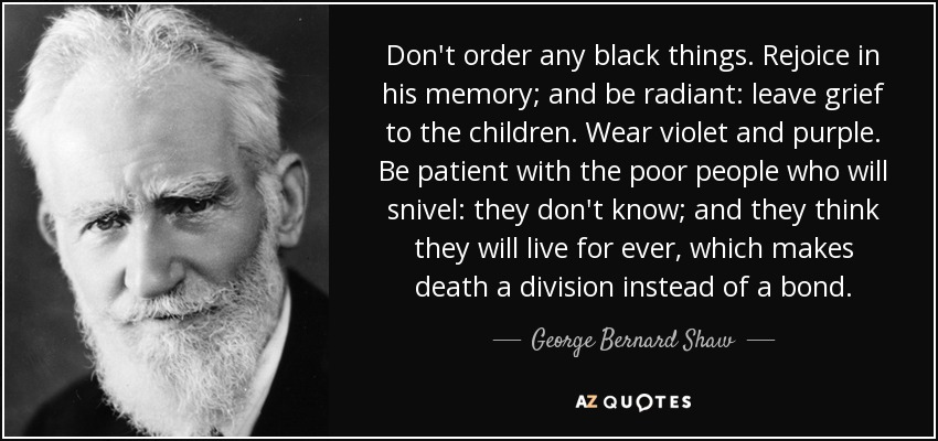 Don't order any black things. Rejoice in his memory; and be radiant: leave grief to the children. Wear violet and purple. Be patient with the poor people who will snivel: they don't know; and they think they will live for ever, which makes death a division instead of a bond. - George Bernard Shaw