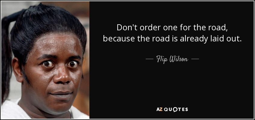 Don't order one for the road, because the road is already laid out. - Flip Wilson