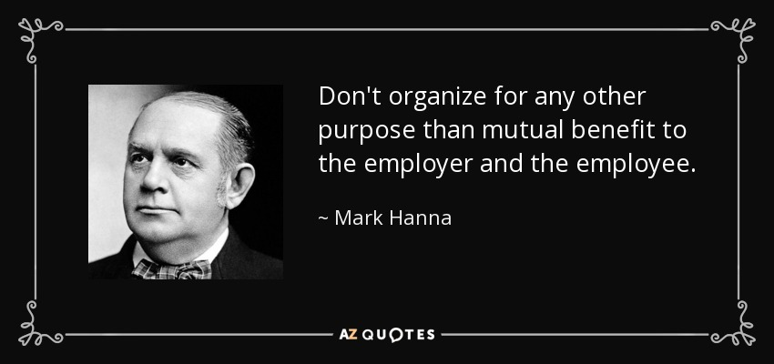 Don't organize for any other purpose than mutual benefit to the employer and the employee. - Mark Hanna
