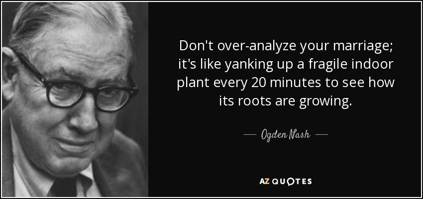 Don't over-analyze your marriage; it's like yanking up a fragile indoor plant every 20 minutes to see how its roots are growing. - Ogden Nash
