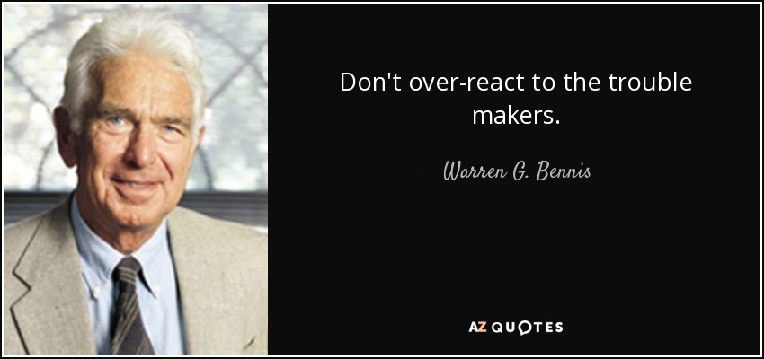 Don't over-react to the trouble makers. - Warren G. Bennis