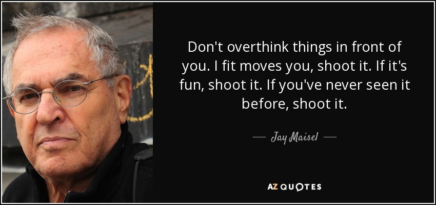 Don't overthink things in front of you. I fit moves you, shoot it. If it's fun, shoot it. If you've never seen it before, shoot it. - Jay Maisel