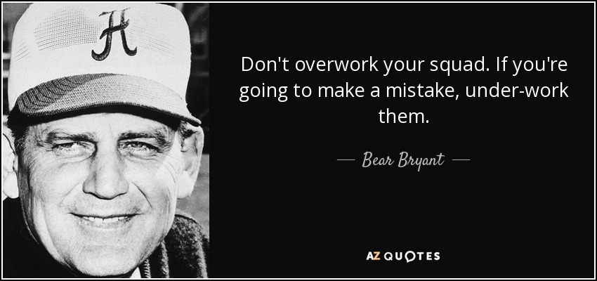 Don't overwork your squad. If you're going to make a mistake, under-work them. - Bear Bryant