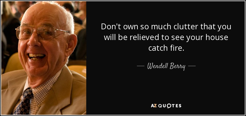 Don't own so much clutter that you will be relieved to see your house catch fire. - Wendell Berry