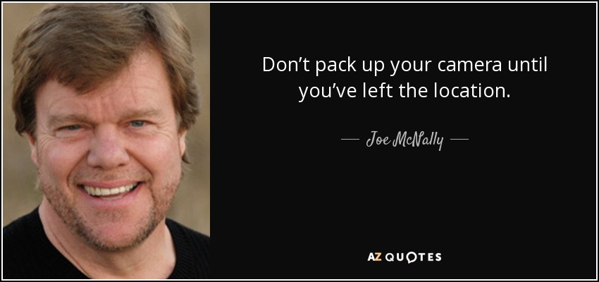 Don't pack up your camera until you've left the location. - Joe McNally