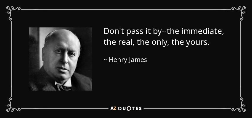 Don't pass it by--the immediate, the real, the only, the yours. - Henry James