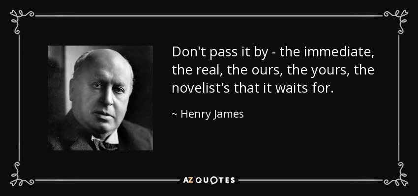 Don't pass it by - the immediate, the real, the ours, the yours, the novelist's that it waits for. - Henry James