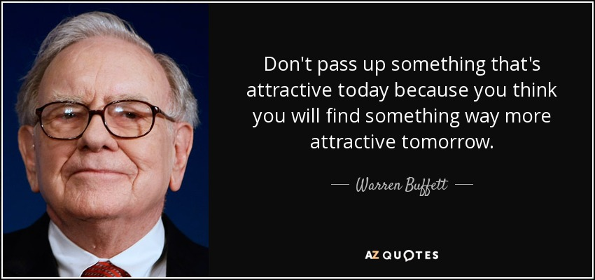 Don't pass up something that's attractive today because you think you will find something way more attractive tomorrow. - Warren Buffett
