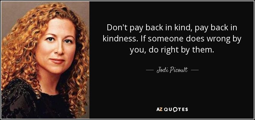 Don't pay back in kind, pay back in kindness. If someone does wrong by you, do right by them. - Jodi Picoult