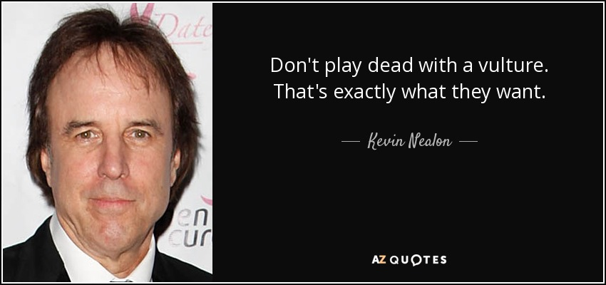 Don't play dead with a vulture. That's exactly what they want. - Kevin Nealon