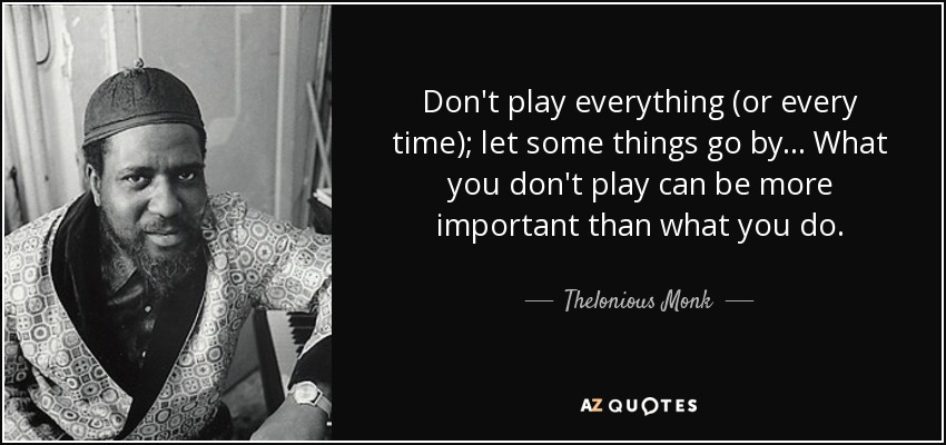 Don't play everything (or every time); let some things go by... What you don't play can be more important than what you do. - Thelonious Monk