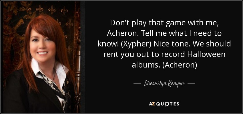Don't play that game with me, Acheron. Tell me what I need to know! (Xypher) Nice tone. We should rent you out to record Halloween albums. (Acheron) - Sherrilyn Kenyon