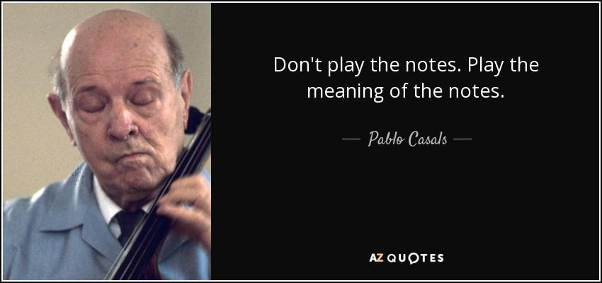 Don't play the notes. Play the meaning of the notes. - Pablo Casals