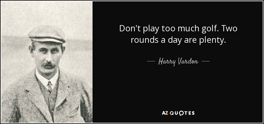 Don't play too much golf. Two rounds a day are plenty. - Harry Vardon