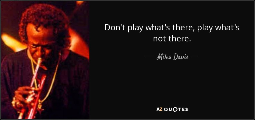 Don't play what's there, play what's not there. - Miles Davis