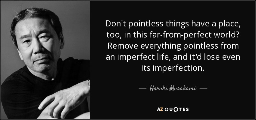 Don't pointless things have a place, too, in this far-from-perfect world? Remove everything pointless from an imperfect life, and it'd lose even its imperfection. - Haruki Murakami