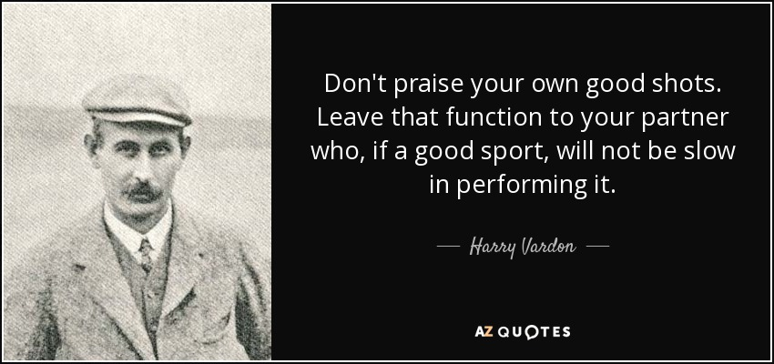Don't praise your own good shots. Leave that function to your partner who, if a good sport, will not be slow in performing it. - Harry Vardon