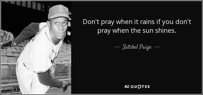 Don't pray when it rains if you don't pray when the sun shines. - Satchel Paige