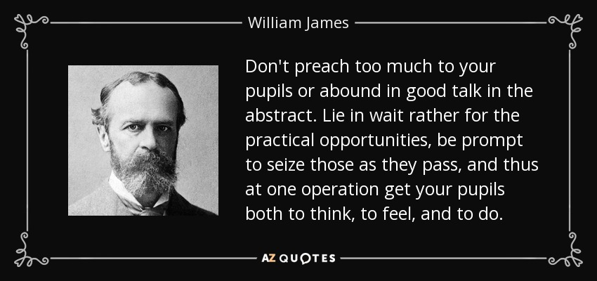 Don't preach too much to your pupils or abound in good talk in the abstract. Lie in wait rather for the practical opportunities, be prompt to seize those as they pass, and thus at one operation get your pupils both to think, to feel, and to do. - William James