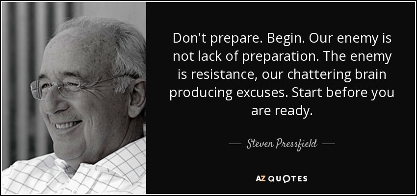 Steven Pressfield Quote Dont Prepare Begin Our Enemy Is Not Lack