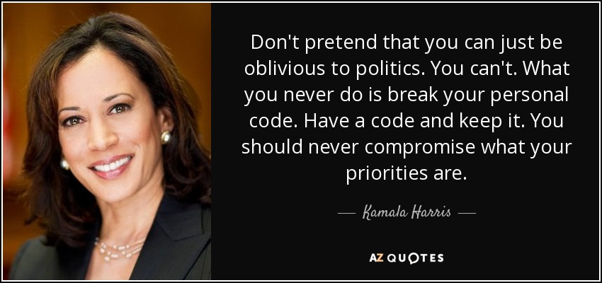 Don't pretend that you can just be oblivious to politics. You can't. What you never do is break your personal code. Have a code and keep it. You should never compromise what your priorities are. - Kamala Harris
