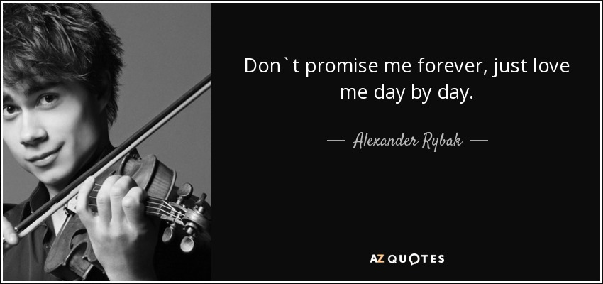 Don`t promise me forever, just love me day by day. - Alexander Rybak