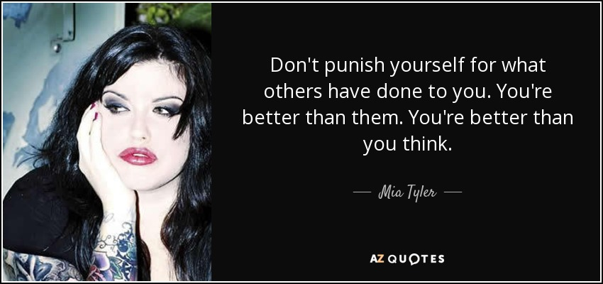 Don't punish yourself for what others have done to you. You're better than them. You're better than you think. - Mia Tyler
