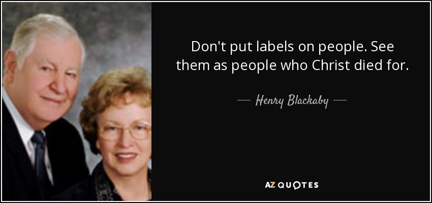 Don't put labels on people. See them as people who Christ died for. - Henry Blackaby