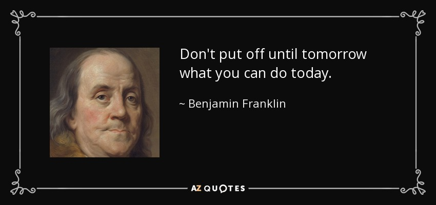 Don't put off until tomorrow what you can do today. - Benjamin Franklin