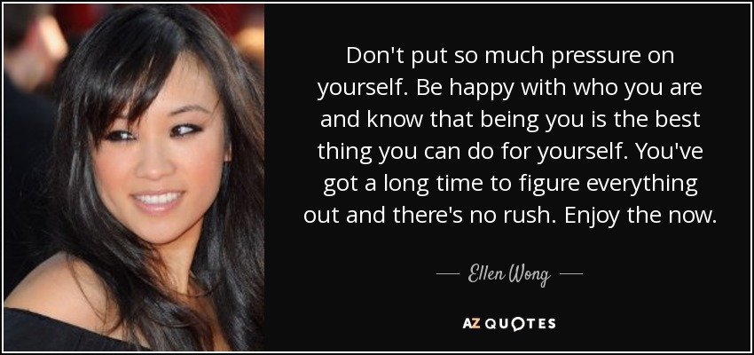 Don't put so much pressure on yourself. Be happy with who you are and know that being you is the best thing you can do for yourself. You've got a long time to figure everything out and there's no rush. Enjoy the now. - Ellen Wong