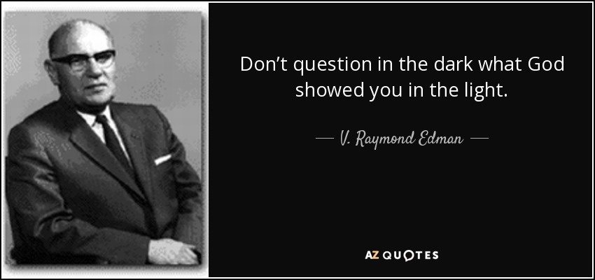 Don't question in the dark what God showed you in the light. - V. Raymond Edman