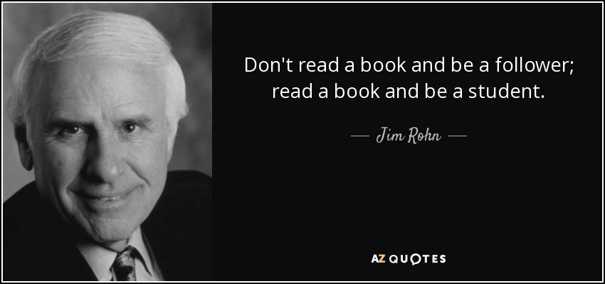 Don't read a book and be a follower; read a book and be a student. - Jim Rohn