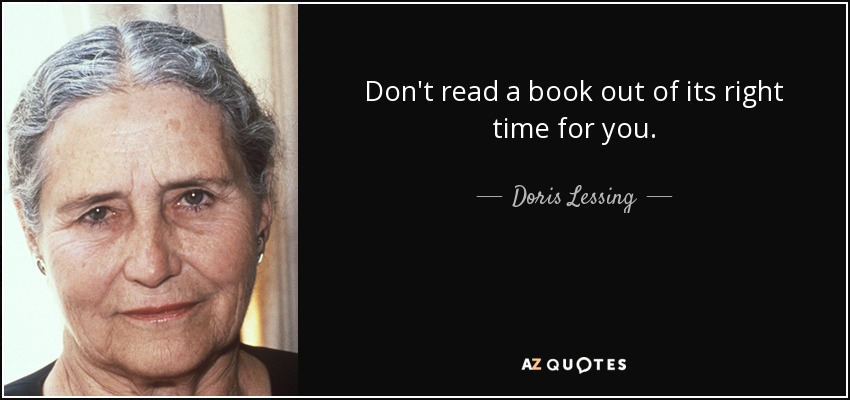 Don't read a book out of its right time for you. - Doris Lessing