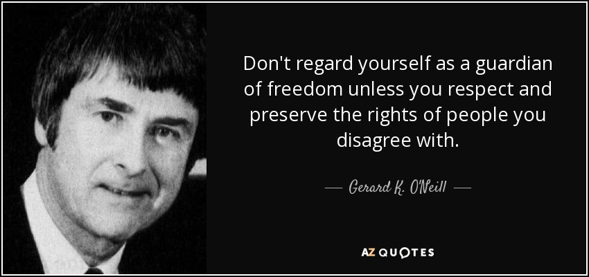 Don't regard yourself as a guardian of freedom unless you respect and preserve the rights of people you disagree with. - Gerard K. O'Neill