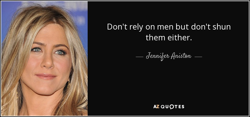 Don't rely on men but don't shun them either. - Jennifer Aniston