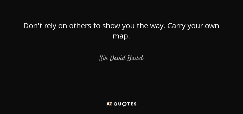Don't rely on others to show you the way. Carry your own map. - Sir David Baird, 1st Baronet