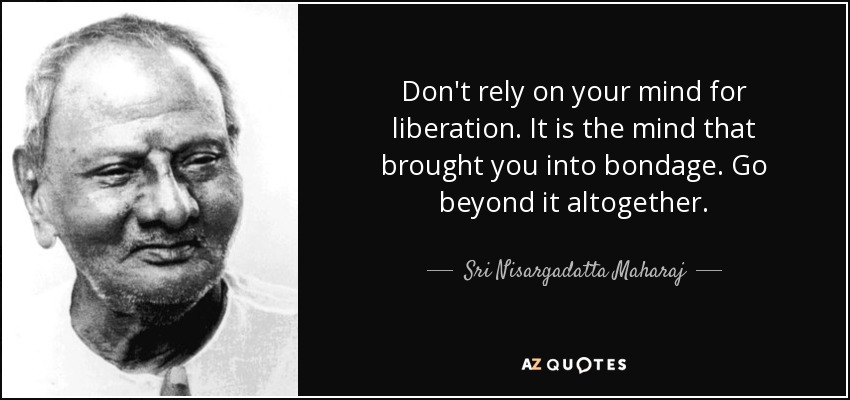Don't rely on your mind for liberation. It is the mind that brought you into bondage. Go beyond it altogether. - Sri Nisargadatta Maharaj