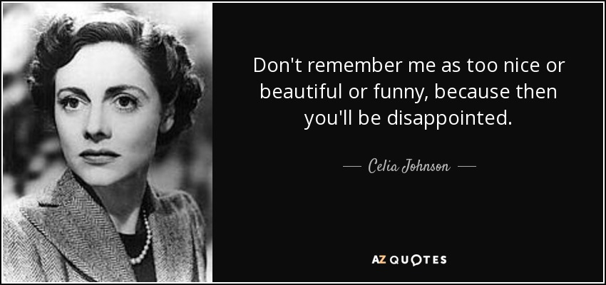 Don't remember me as too nice or beautiful or funny, because then you'll be disappointed. - Celia Johnson