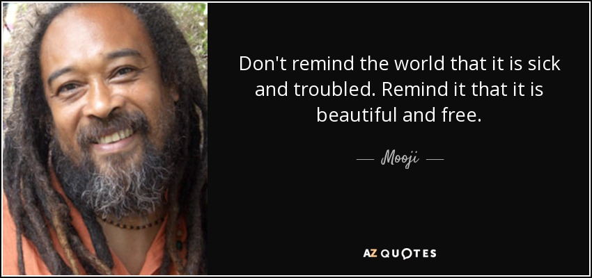Don't remind the world that it is sick and troubled. Remind it that it is beautiful and free. - Mooji