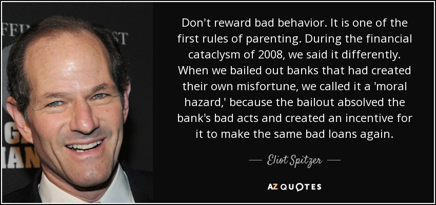 Don't reward bad behavior. It is one of the first rules of parenting. During the financial cataclysm of 2008, we said it differently. When we bailed out banks that had created their own misfortune, we called it a 'moral hazard,' because the bailout absolved the bank's bad acts and created an incentive for it to make the same bad loans again. - Eliot Spitzer