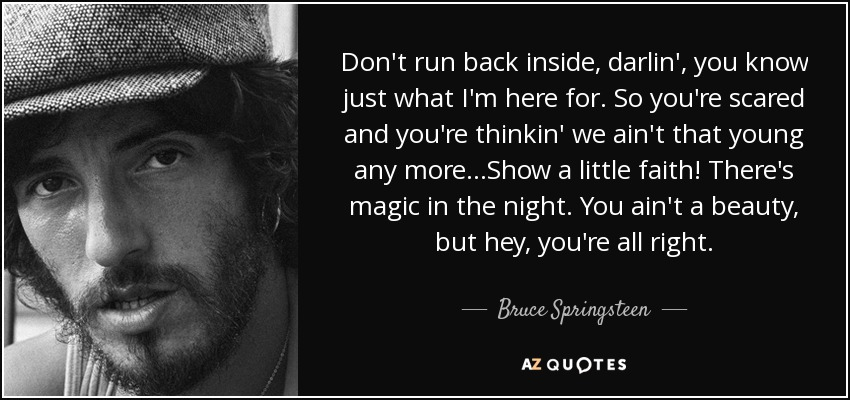 Don't run back inside, darlin', you know just what I'm here for. So you're scared and you're thinkin' we ain't that young any more...Show a little faith! There's magic in the night. You ain't a beauty, but hey, you're all right. - Bruce Springsteen
