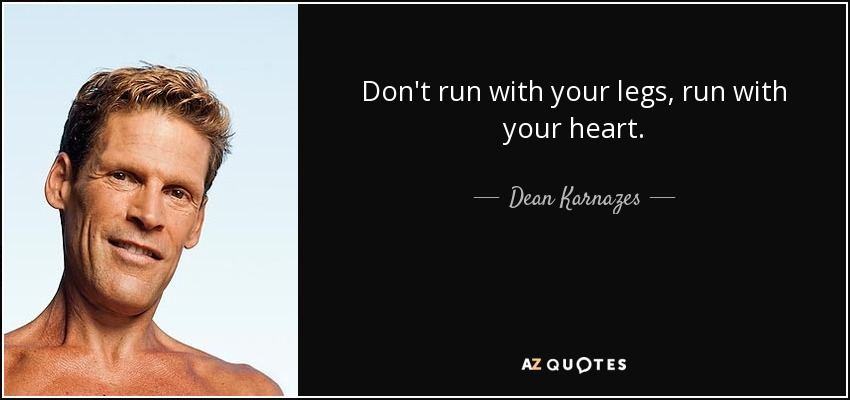 Don't run with your legs, run with your heart. - Dean Karnazes