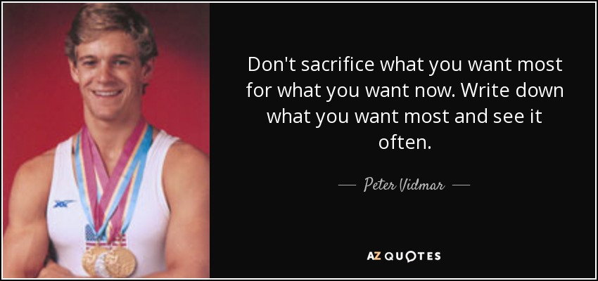 Don't sacrifice what you want most for what you want now. Write down what you want most and see it often. - Peter Vidmar