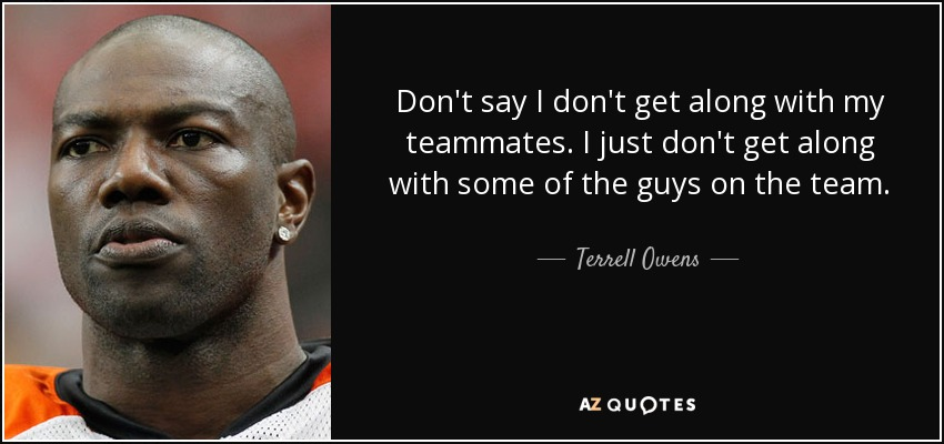 Don't say I don't get along with my teammates. I just don't get along with some of the guys on the team. - Terrell Owens