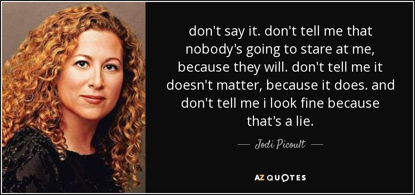 don't say it. don't tell me that nobody's going to stare at me, because they will. don't tell me it doesn't matter, because it does. and don't tell me i look fine because that's a lie. - Jodi Picoult