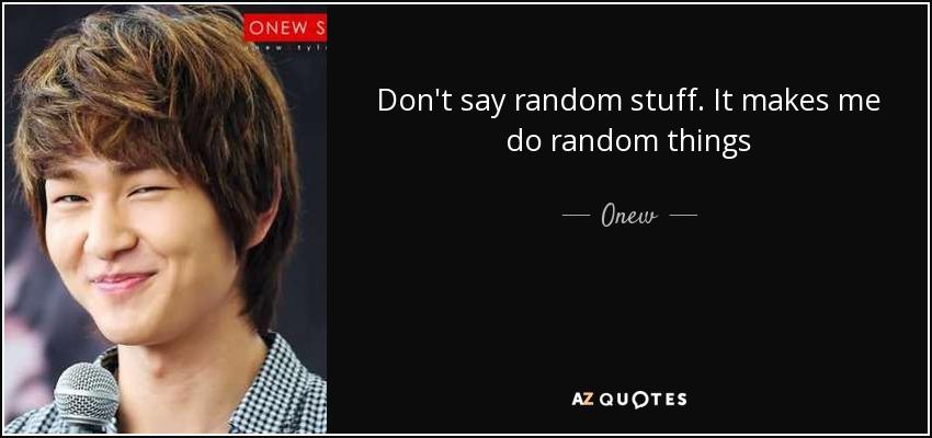 Onew quote: Don't say random stuff. It makes me do random ...