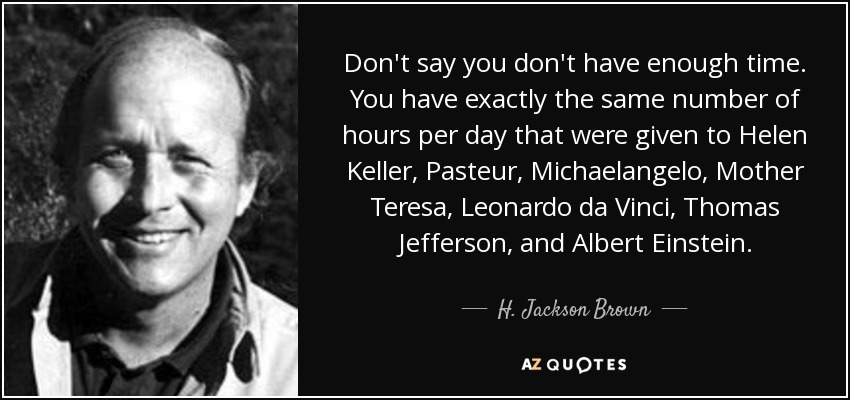 Don't say you don't have enough time. You have exactly the same number of hours per day that were given to Helen Keller, Pasteur, Michaelangelo, Mother Teresa, Leonardo da Vinci, Thomas Jefferson, and Albert Einstein. - H. Jackson Brown, Jr.