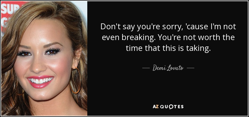 Don't say you're sorry, 'cause I'm not even breaking. You're not worth the time that this is taking. - Demi Lovato