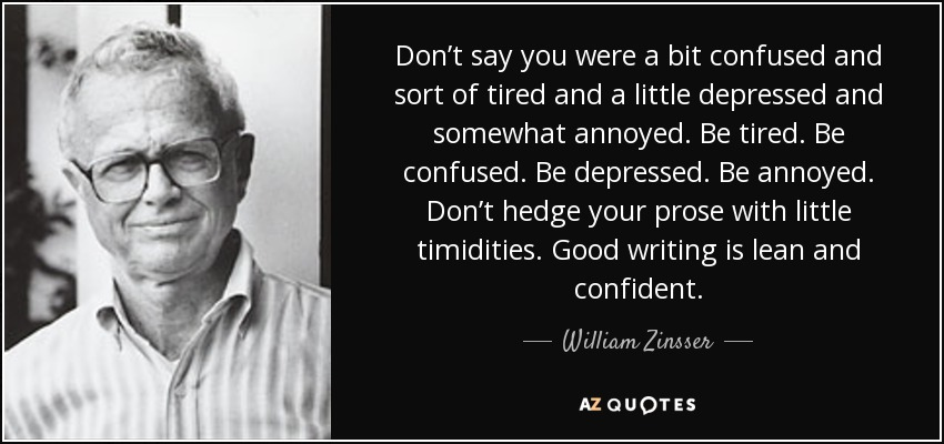Don't say you were a bit confused and sort of tired and a little depressed and somewhat annoyed. Be tired. Be confused. Be depressed. Be annoyed. Don't hedge your prose with little timidities. Good writing is lean and confident. - William Zinsser