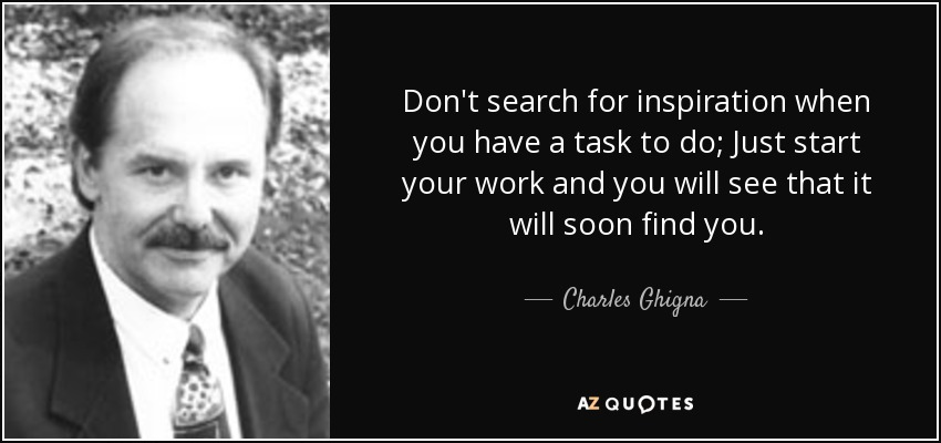 Don't search for inspiration when you have a task to do; Just start your work and you will see that it will soon find you. - Charles Ghigna